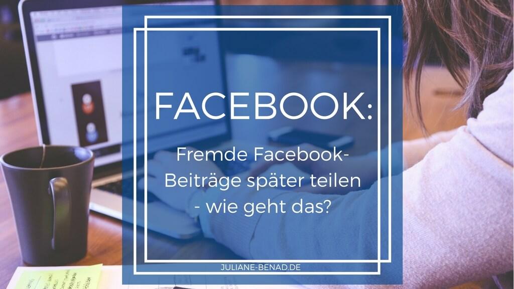 Fremde Facebook Beiträge später teilen