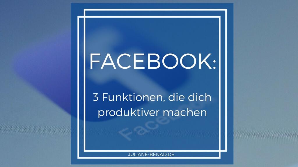 Drei Facebook Funktionen, die dich produktiver machen